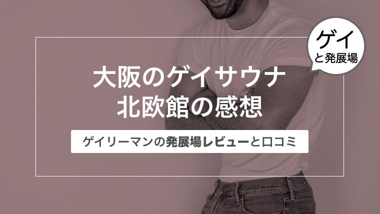 大阪のゲイサウナ北欧館の感想〜ゲイリーマンの発展場レビューと口コミ〜