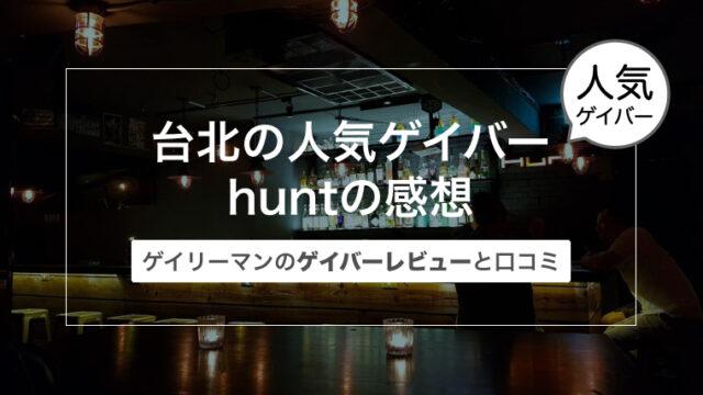台湾 台北西門のゲイバーhunt(ハント)の感想〜ゲイリーマンのゲイバーレビューと口コミ〜