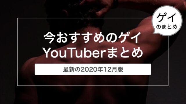 今おすすめのゲイYouTuberまとめ〜2020年12月版〜