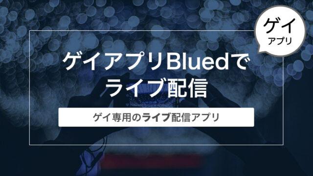 世界No.1ゲイアプリBlued(ブルード)でライブ配信してみた!〜ゲイ専用のライブ配信アプリ〜