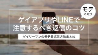 ゲイアプリやLINEで注意するべき返信のコツ〜ゲイリーマンのモテる返信方法まとめ〜