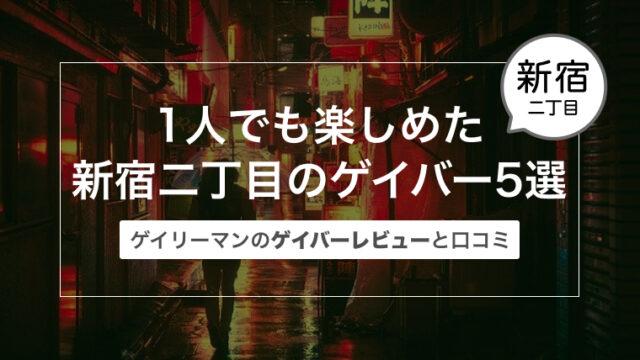 1人でも楽しめた新宿二丁目のゲイバー5選〜ゲイリーマンのゲイバーレビューと口コミ〜
