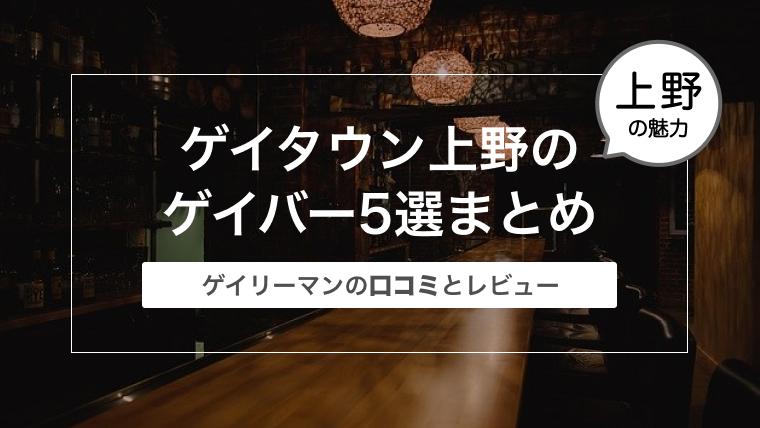 東京のゲイタウン上野のゲイバー5選まとめ〜ゲイリーマンの口コミとレビュー〜