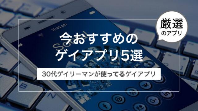 今おすすめのゲイアプリ5選〜30代ゲイリーマンが使ってる〜