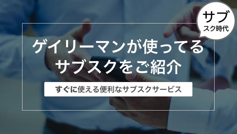 ゲイリーマンが使ってるサブスクをご紹介〜すぐに使える便利なサブスクサービス〜