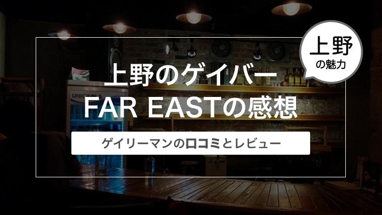 上野のゲイバー FAR EAST(ファーイースト)の感想〜ゲイリーマンの口コミとレビュー〜