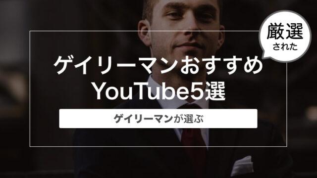 最新のゲイリーマンおすすめのYouTube5選