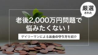 老後2,000万円問題で悩みたくない!〜ゲイリーマンによるお金の守り方を紹介〜