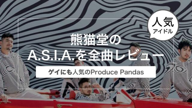 熊猫堂のA.S.I.A.を全曲レビュー〜ゲイにも人気のアイドルProduce Pandas(プロデュースパンダス)〜