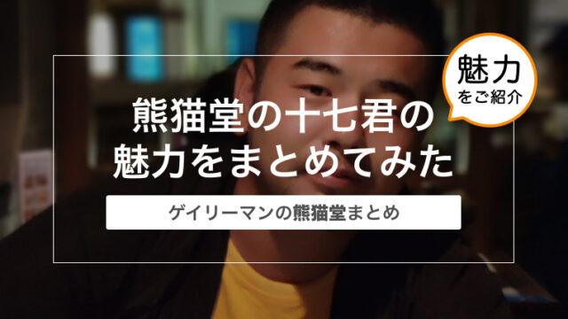 熊猫堂(Produce Pandas)の十七君(Mr.17)の魅力をまとめてみた〜ゲイリーマンの熊猫堂まとめ〜