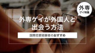 外専ゲイが外国人と出会う方法〜国際恋愛経験者のおすすめ〜