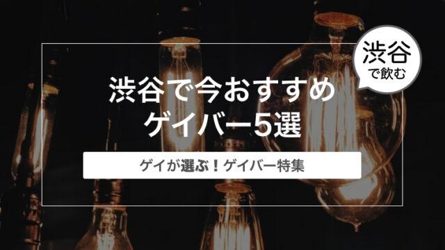 【ゲイが選ぶ!】渋谷で今おすすめゲイバー5選