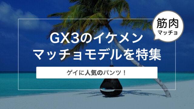 【ゲイに人気のパンツ!】GX3のイケメンマッチョモデルを特集
