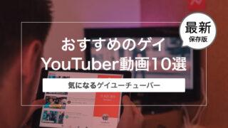 【最新2021年10月】ゲイリーマンおすすめのゲイYouTuber動画10選【保存版】